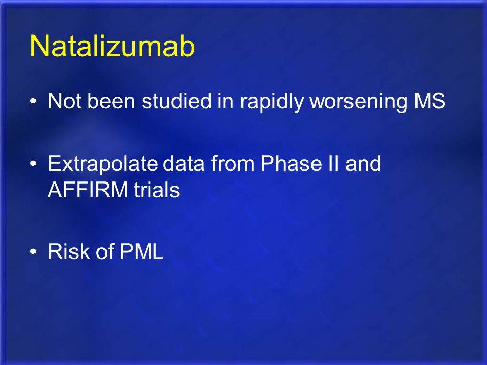 Natalizumab Not been studied in rapidly worsening MS