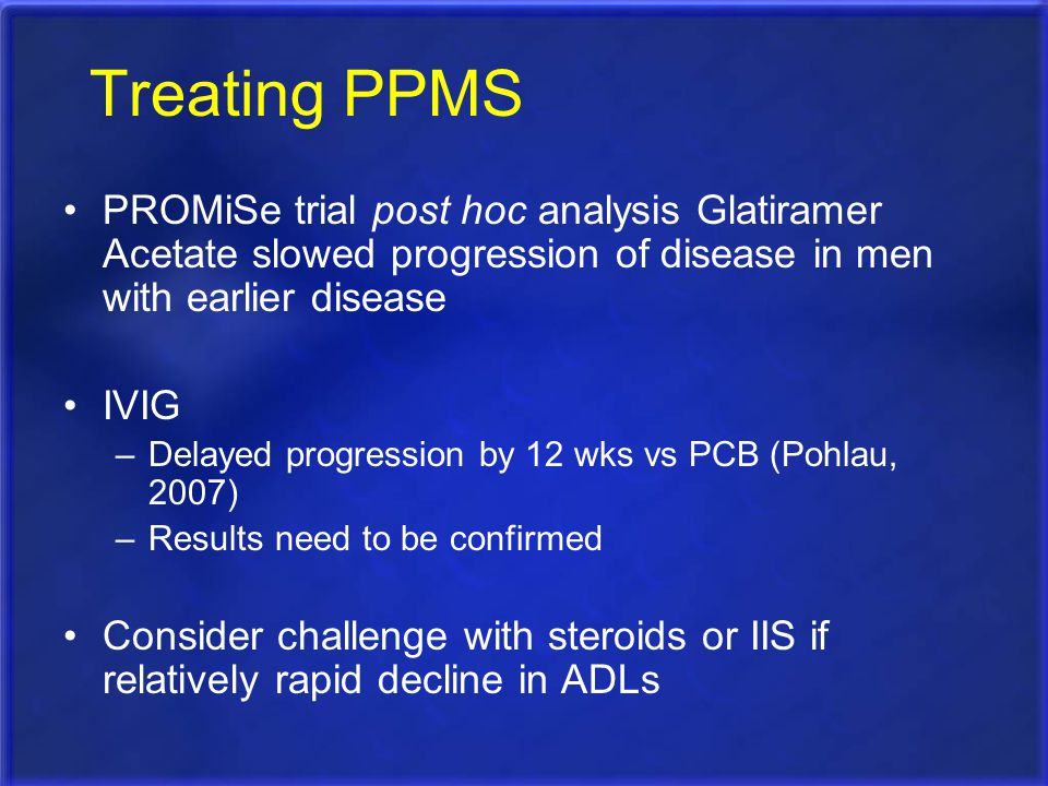 Treating PPMS PROMiSe trial post hoc analysis Glatiramer Acetate slowed progression of disease in men with earlier disease.