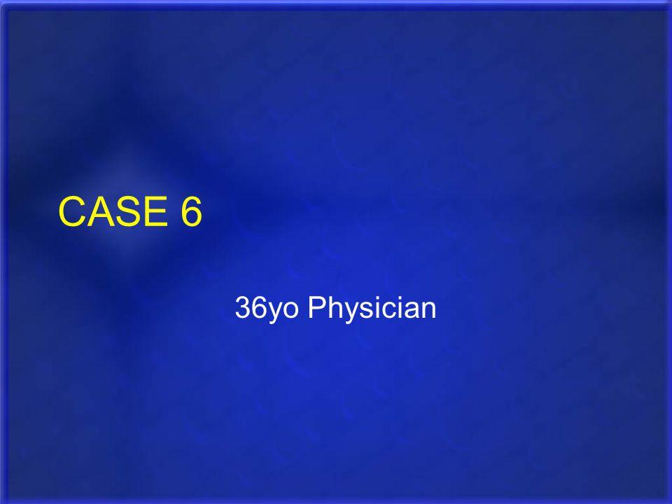 CASE 6 36yo Physician