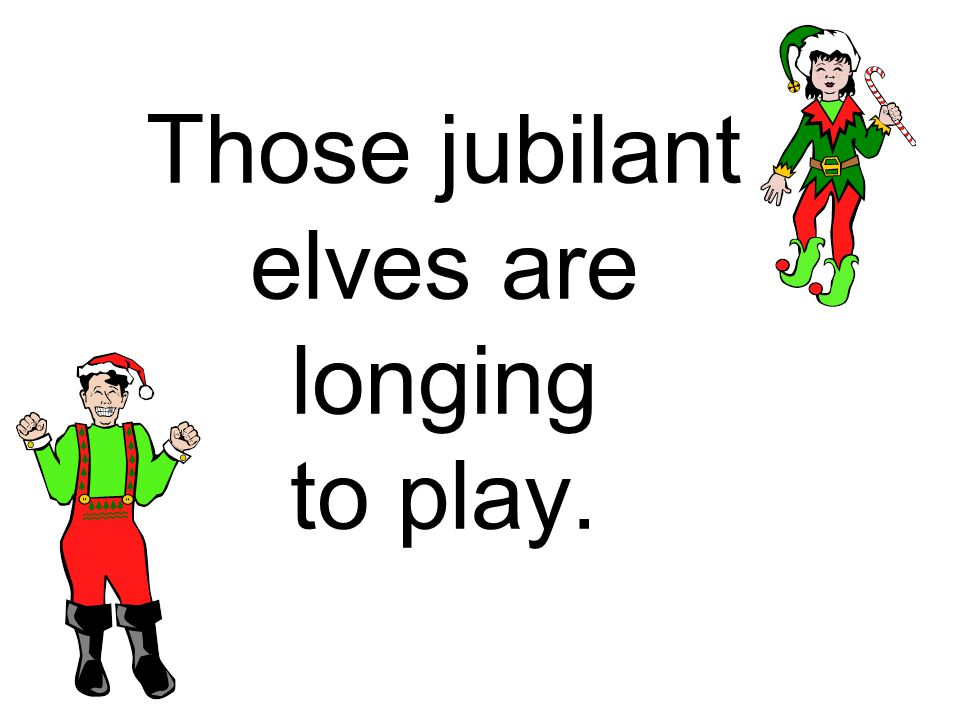 Those jubilant elves are longing to play.