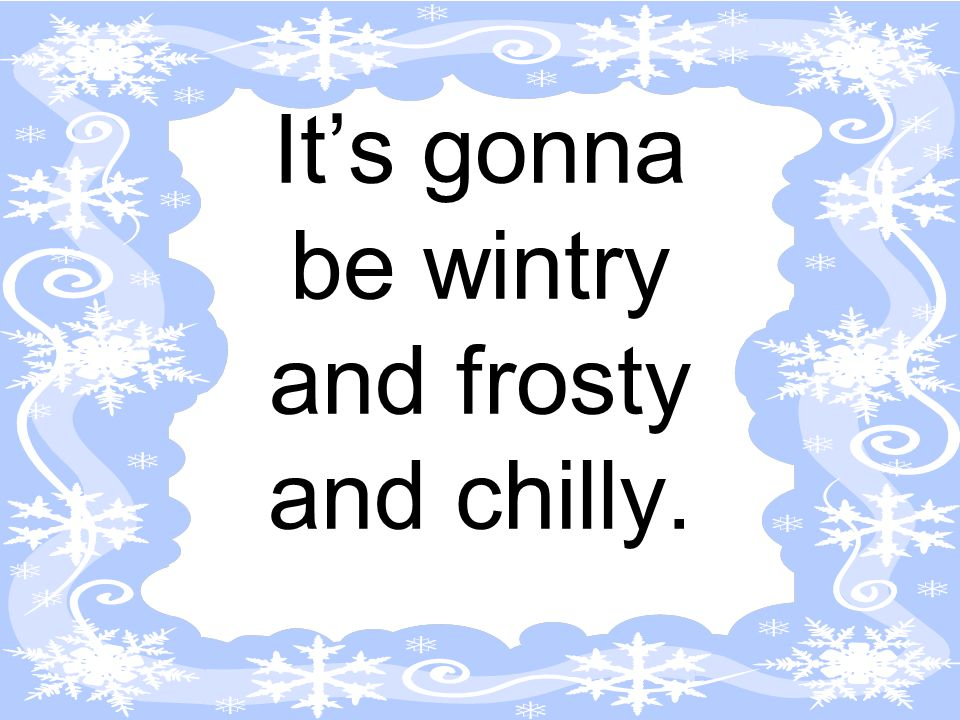 It's gonna be wintry and frosty and chilly.
