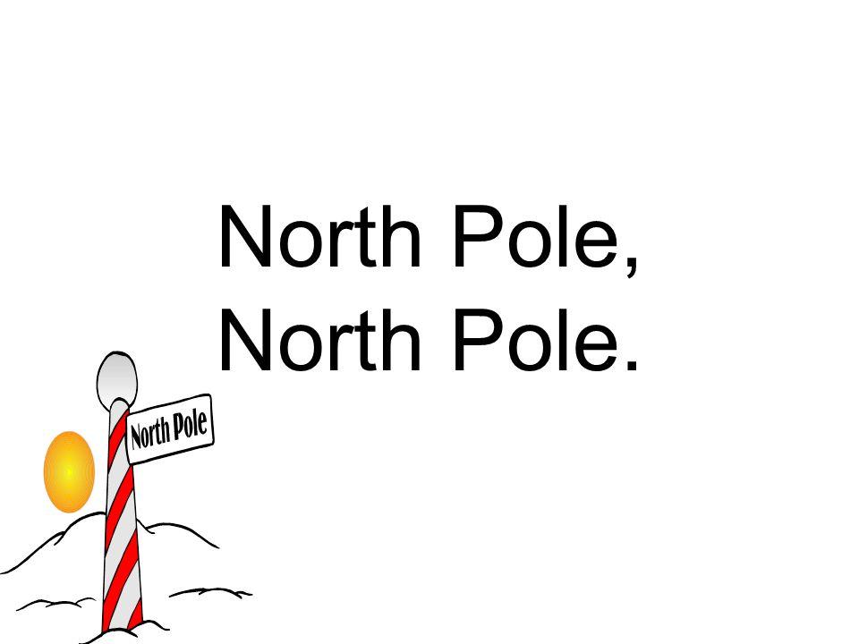North Pole, North Pole.