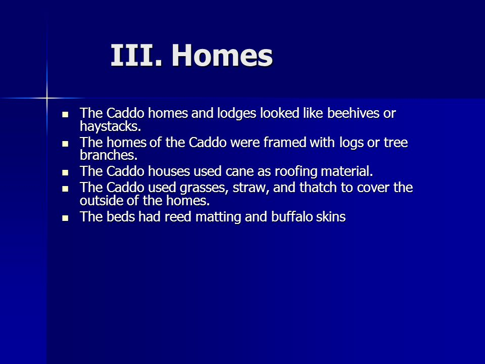 III. Homes The Caddo homes and lodges looked like beehives or haystacks. The homes of the Caddo were framed with logs or tree branches.