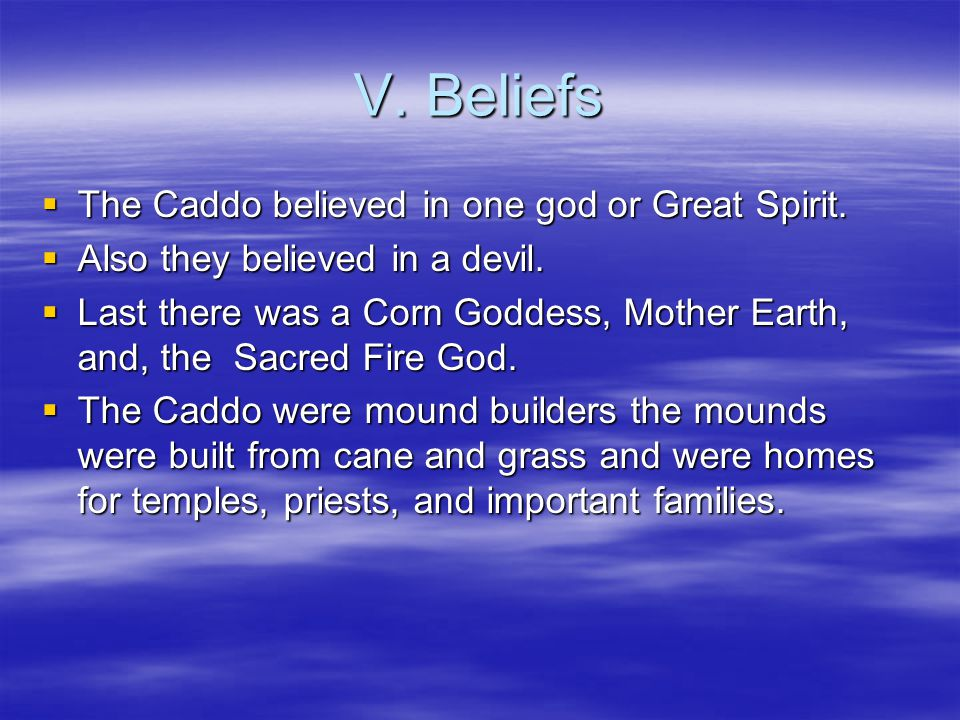 V. Beliefs The Caddo believed in one god or Great Spirit.