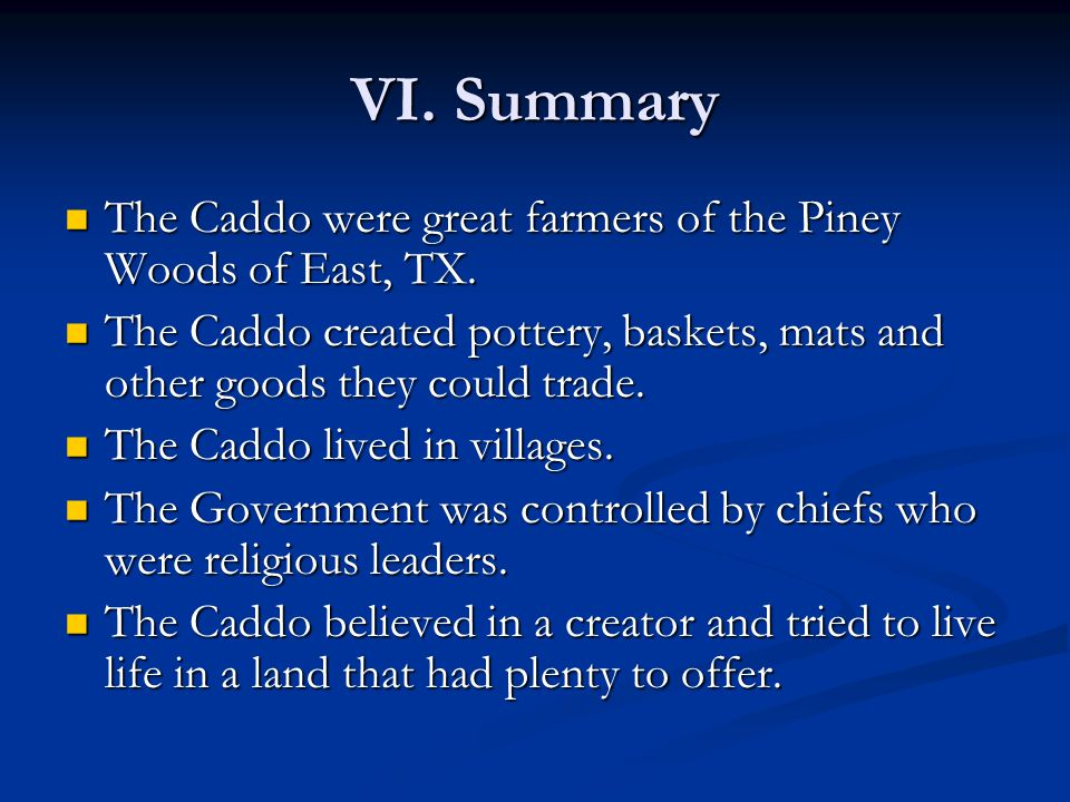 VI. Summary The Caddo were great farmers of the Piney Woods of East, TX. The Caddo created pottery, baskets, mats and other goods they could trade.