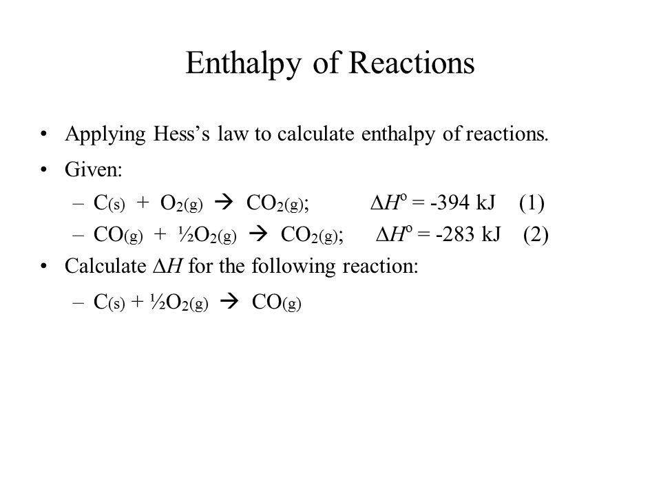 Enthalpy of Reactions Applying Hess's law to calculate enthalpy of reactions. Given: C(s) + O2(g)  CO2(g); DHo = -394 kJ (1)