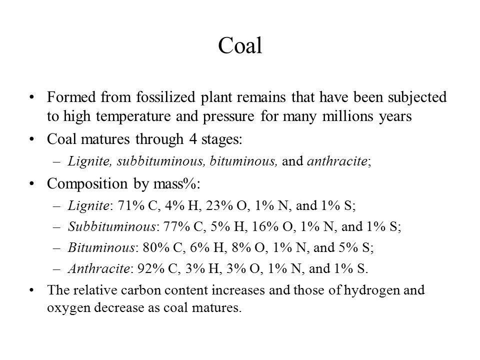 Coal Formed from fossilized plant remains that have been subjected to high temperature and pressure for many millions years.