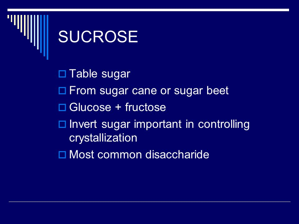 SUCROSE Table sugar From sugar cane or sugar beet Glucose + fructose