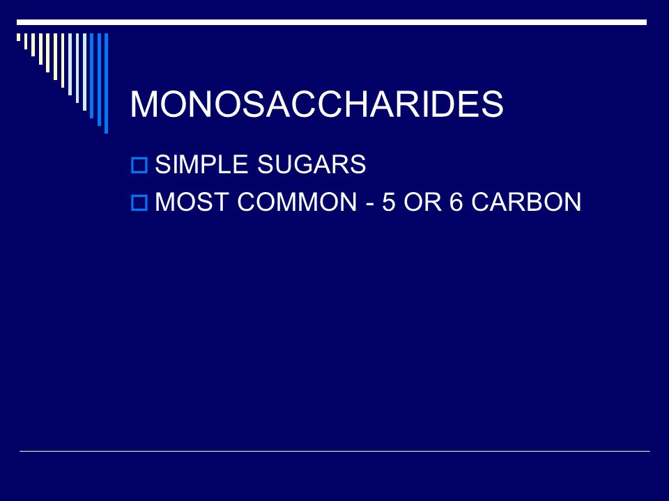 MONOSACCHARIDES SIMPLE SUGARS MOST COMMON - 5 OR 6 CARBON