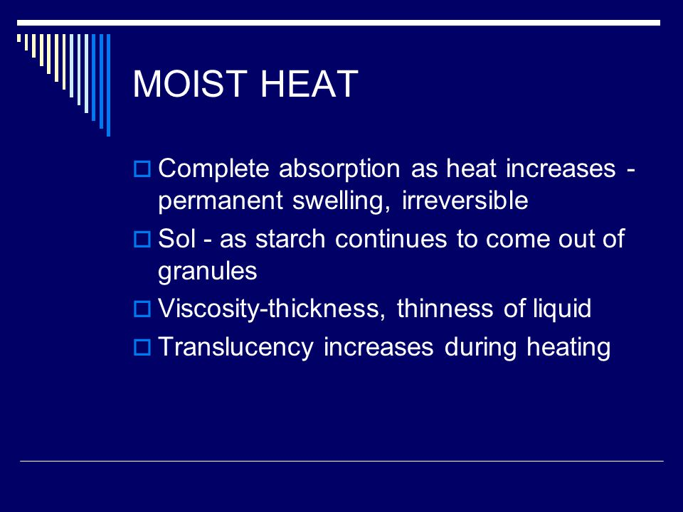 MOIST HEAT Complete absorption as heat increases - permanent swelling, irreversible. Sol - as starch continues to come out of granules.