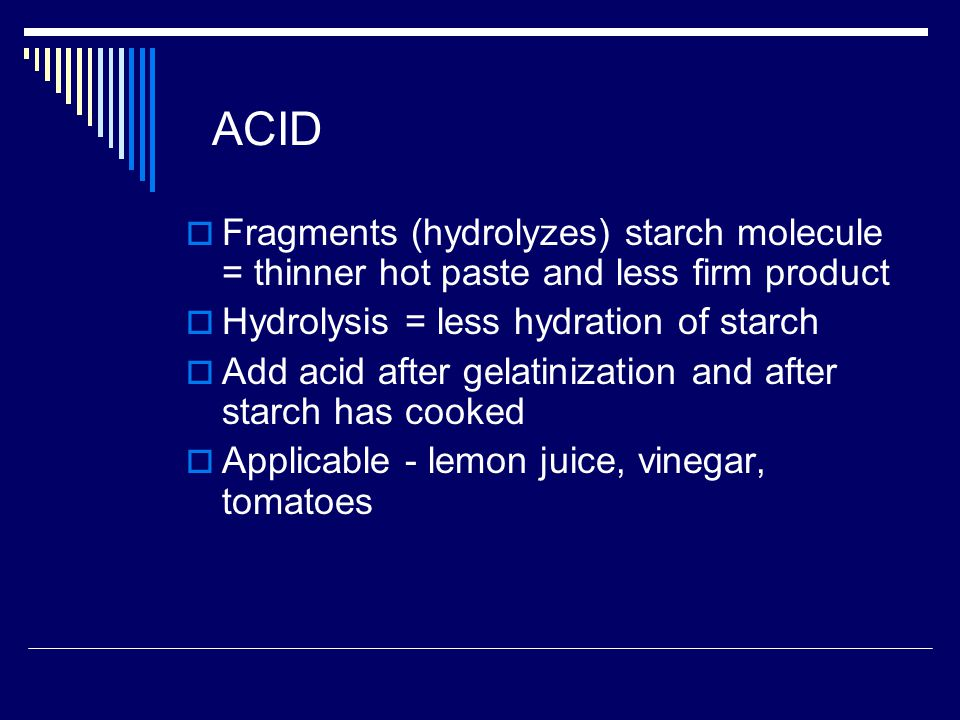 ACID Fragments (hydrolyzes) starch molecule = thinner hot paste and less firm product. Hydrolysis = less hydration of starch.