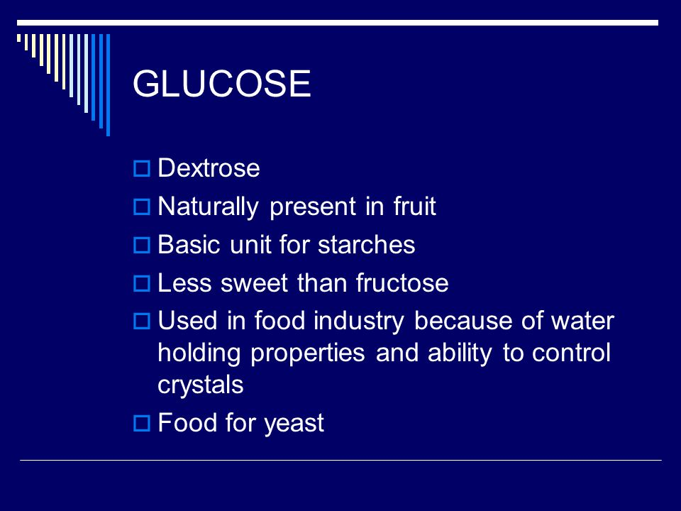 GLUCOSE Dextrose Naturally present in fruit Basic unit for starches