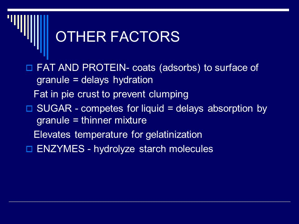OTHER FACTORS FAT AND PROTEIN- coats (adsorbs) to surface of granule = delays hydration. Fat in pie crust to prevent clumping.