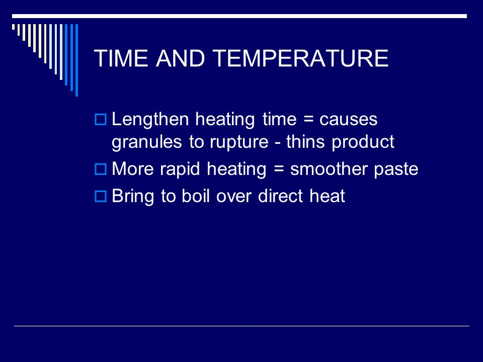 TIME AND TEMPERATURE Lengthen heating time = causes granules to rupture - thins product. More rapid heating = smoother paste.