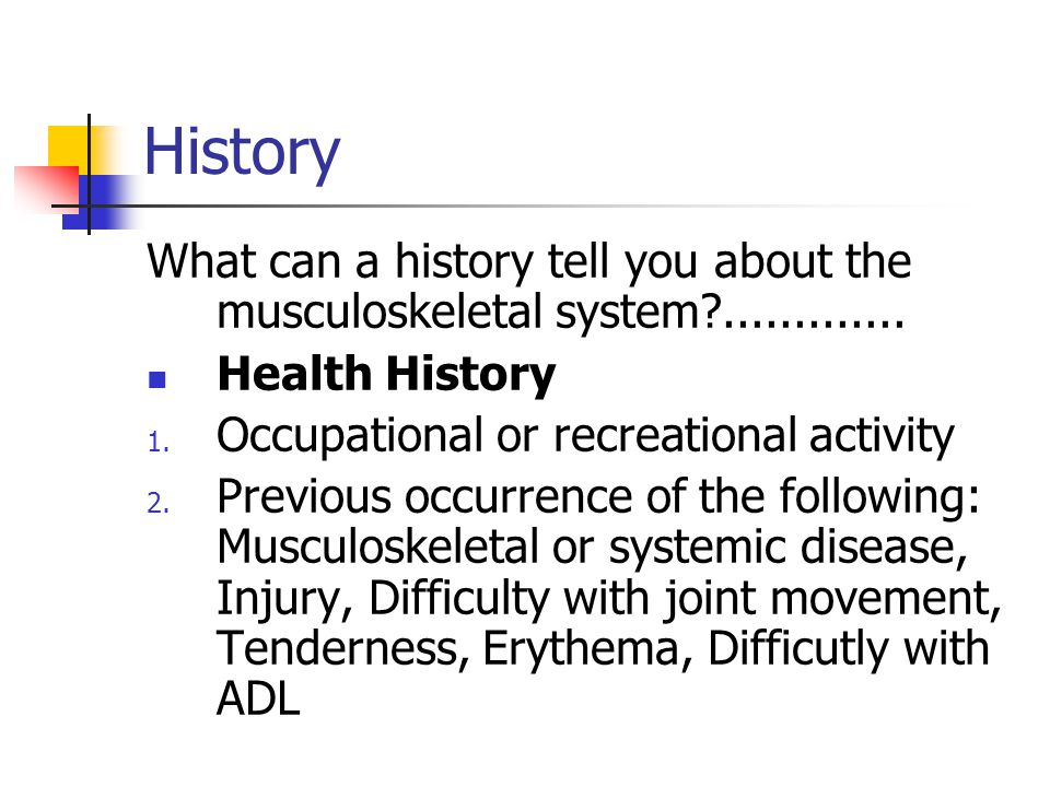 History What can a history tell you about the musculoskeletal system ............. Health History.