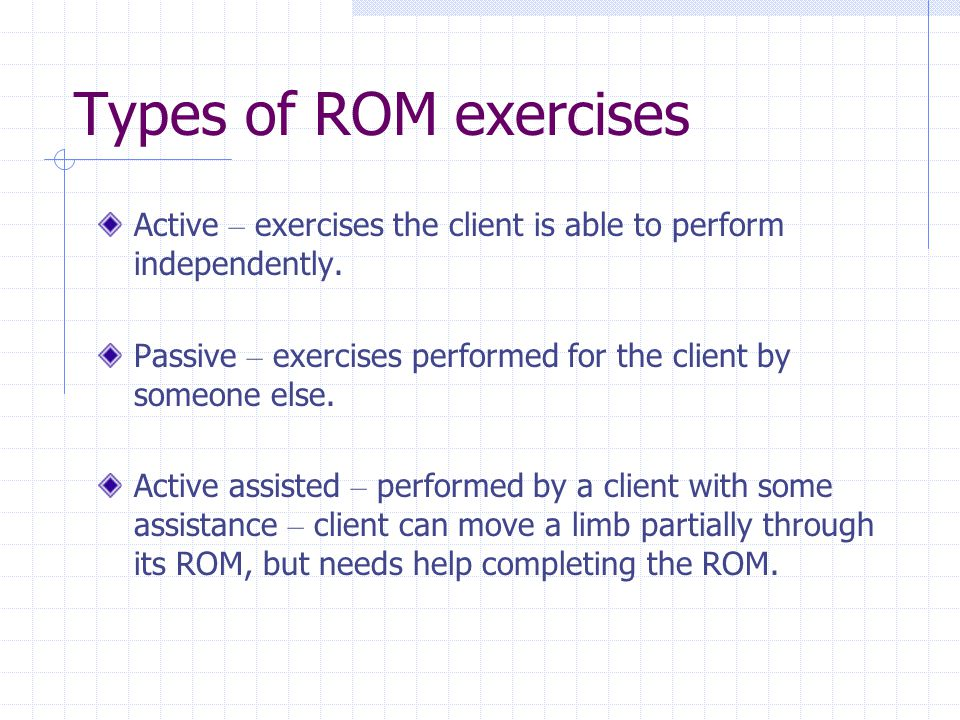 Types of ROM exercises Active – exercises the client is able to perform independently. Passive – exercises performed for the client by someone else.