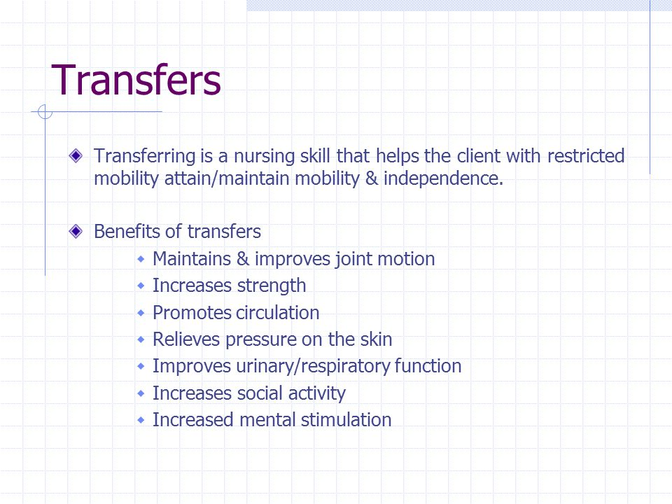 Transfers Transferring is a nursing skill that helps the client with restricted mobility attain/maintain mobility & independence.