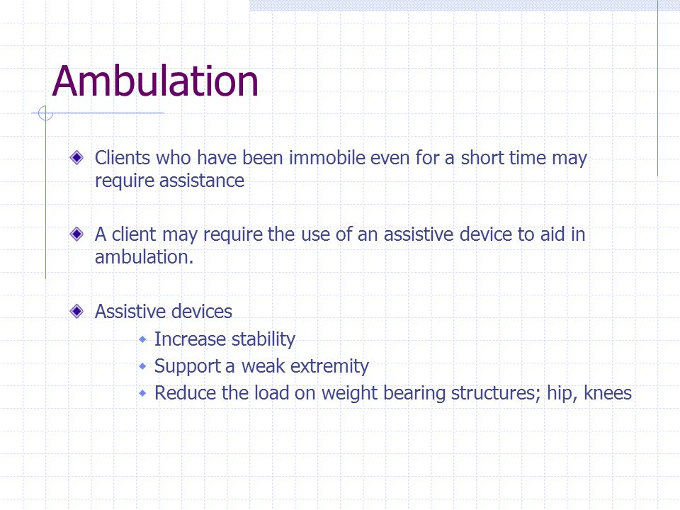Ambulation Clients who have been immobile even for a short time may require assistance.