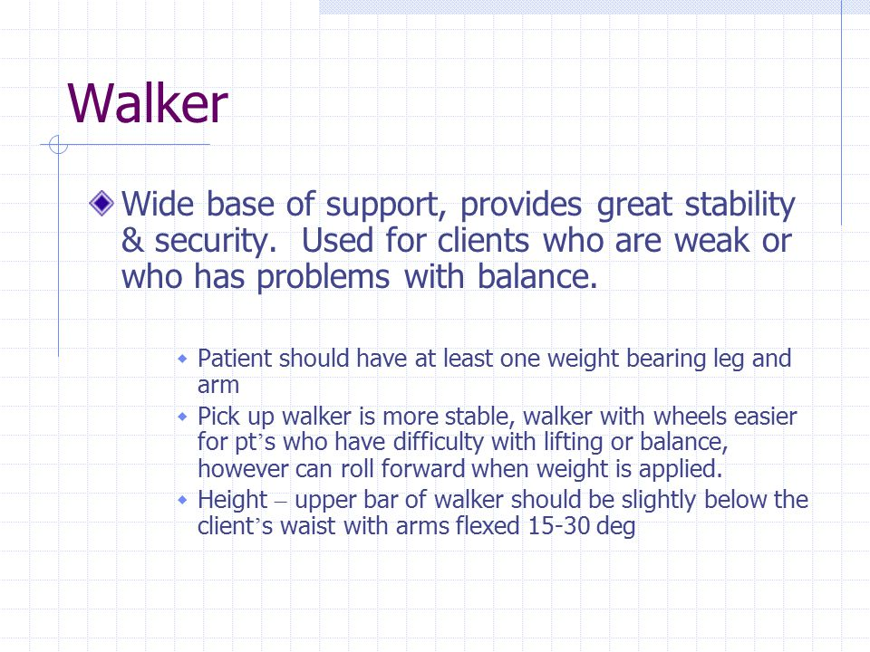 Walker Wide base of support, provides great stability & security. Used for clients who are weak or who has problems with balance.