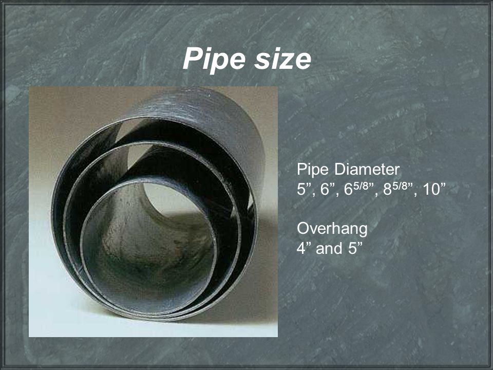 Pipe size Pipe Diameter 5 , 6 , 65/8 , 85/8 , 10 Overhang 4 and 5