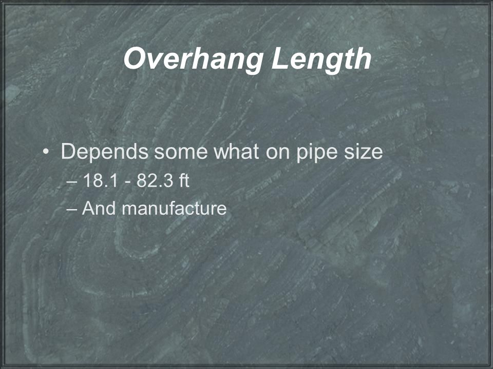 Overhang Length Depends some what on pipe size 18.1 - 82.3 ft