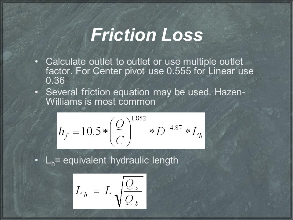 Friction Loss Calculate outlet to outlet or use multiple outlet factor. For Center pivot use 0.555 for Linear use 0.36.