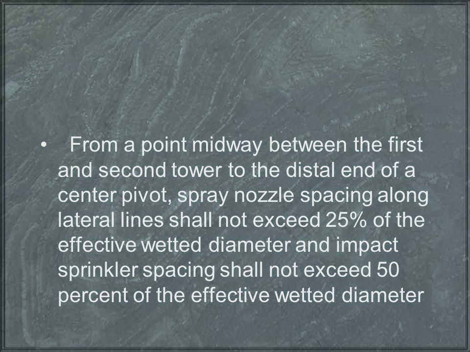 From a point midway between the first and second tower to the distal end of a center pivot, spray nozzle spacing along lateral lines shall not exceed 25% of the effective wetted diameter and impact sprinkler spacing shall not exceed 50 percent of the effective wetted diameter