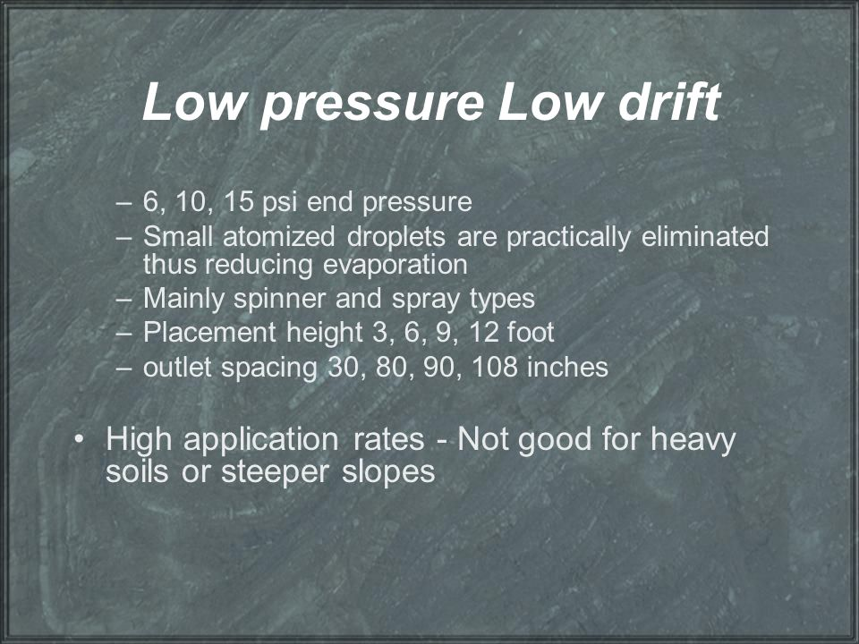 Low pressure Low drift 6, 10, 15 psi end pressure. Small atomized droplets are practically eliminated thus reducing evaporation.