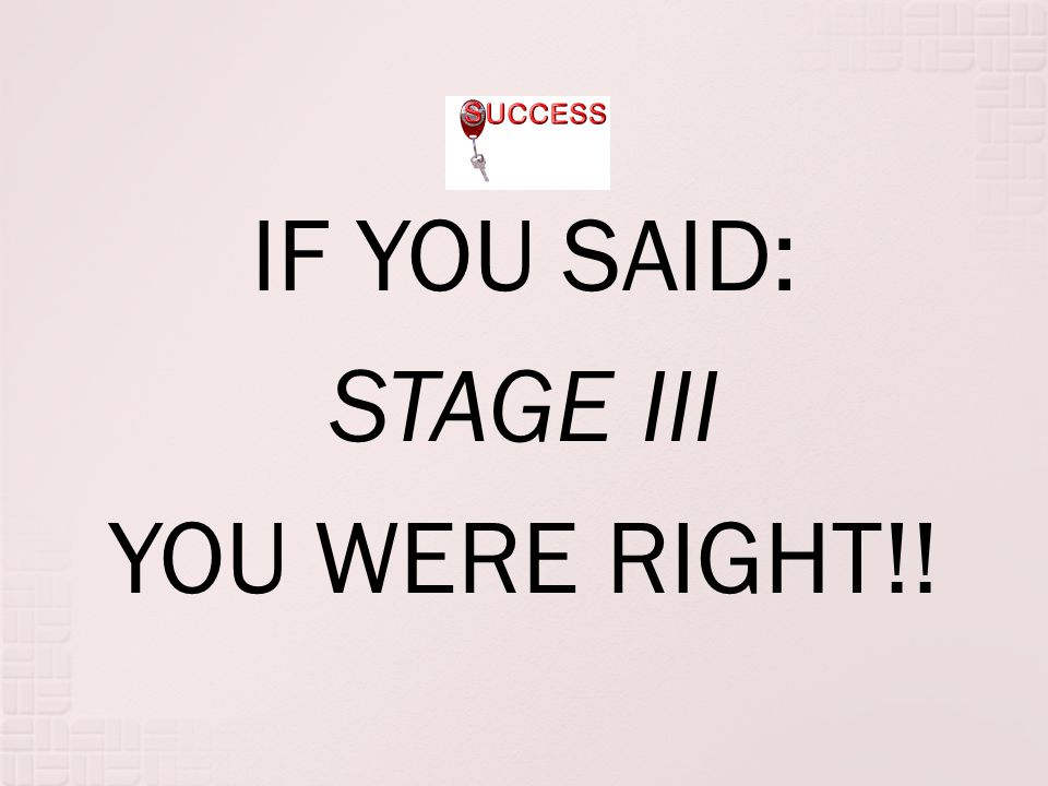 IF YOU SAID: STAGE III YOU WERE RIGHT!!
