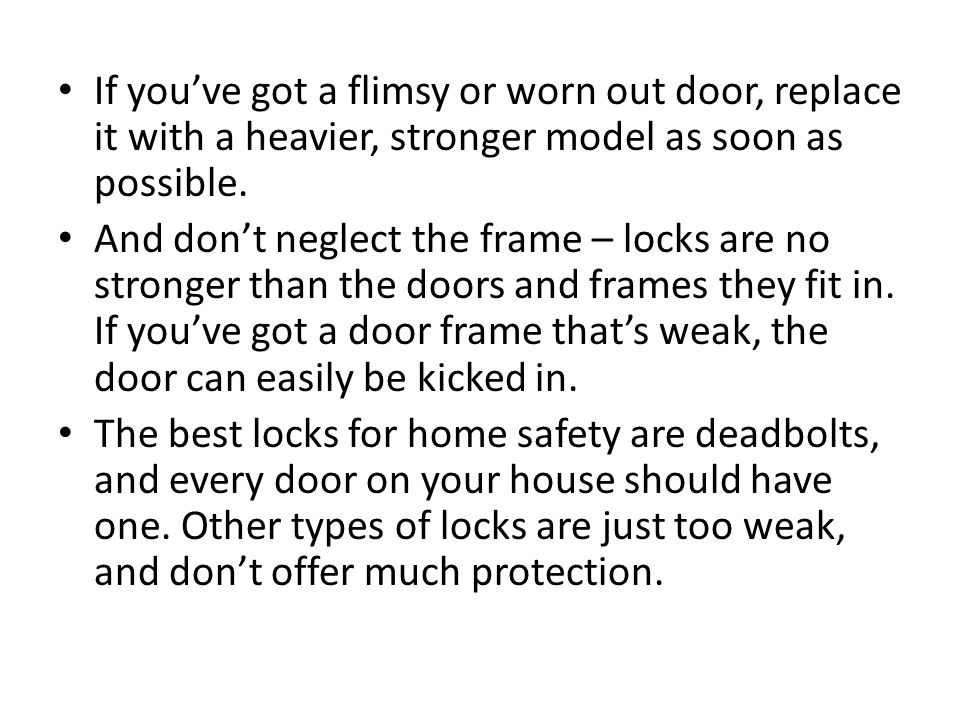 If you've got a flimsy or worn out door, replace it with a heavier, stronger model as soon as possible.