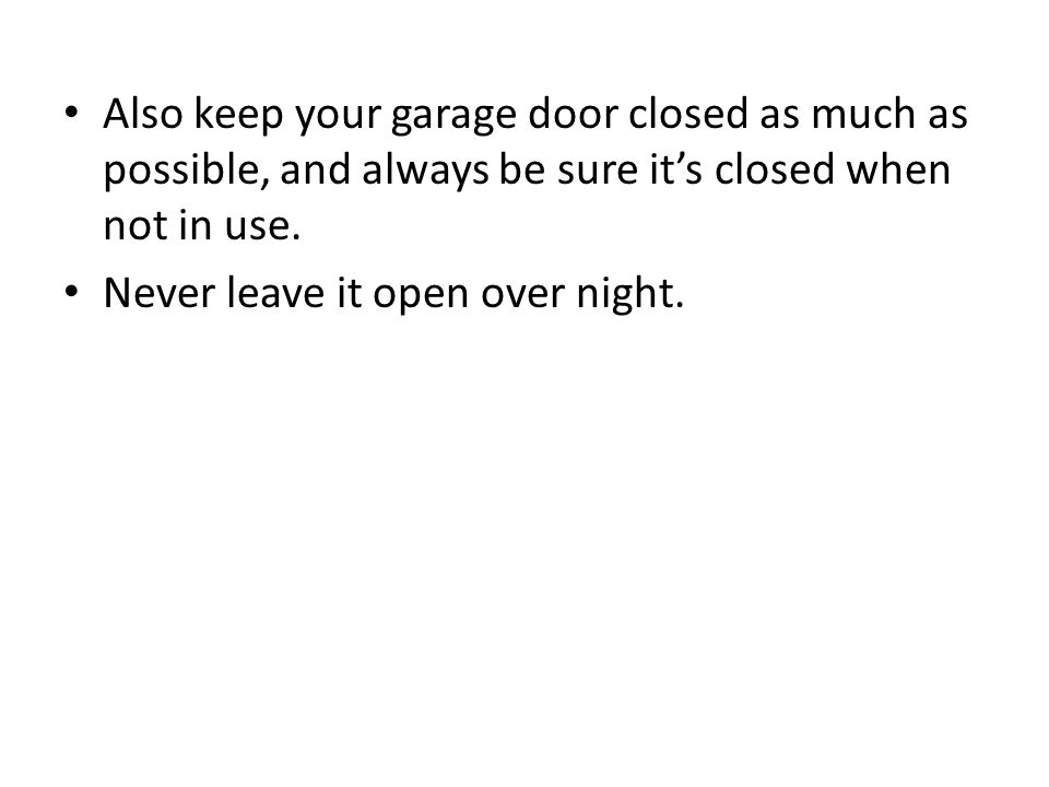 Also keep your garage door closed as much as possible, and always be sure it's closed when not in use.