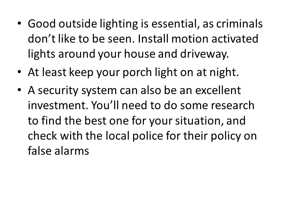 Good outside lighting is essential, as criminals don't like to be seen