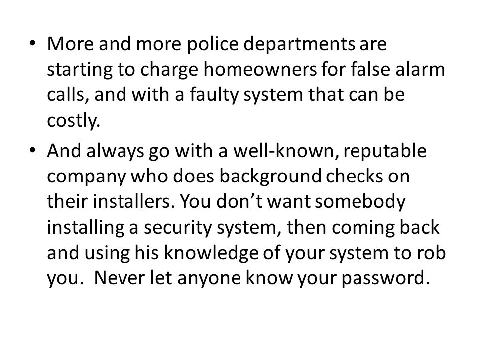 More and more police departments are starting to charge homeowners for false alarm calls, and with a faulty system that can be costly.