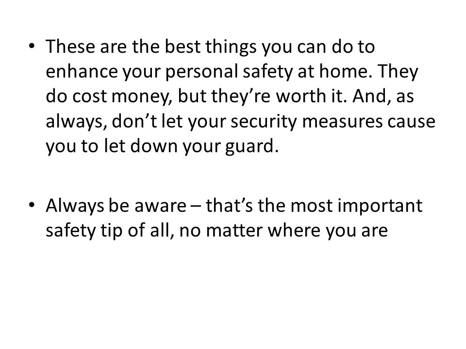These are the best things you can do to enhance your personal safety at home. They do cost money, but they're worth it. And, as always, don't let your security measures cause you to let down your guard.