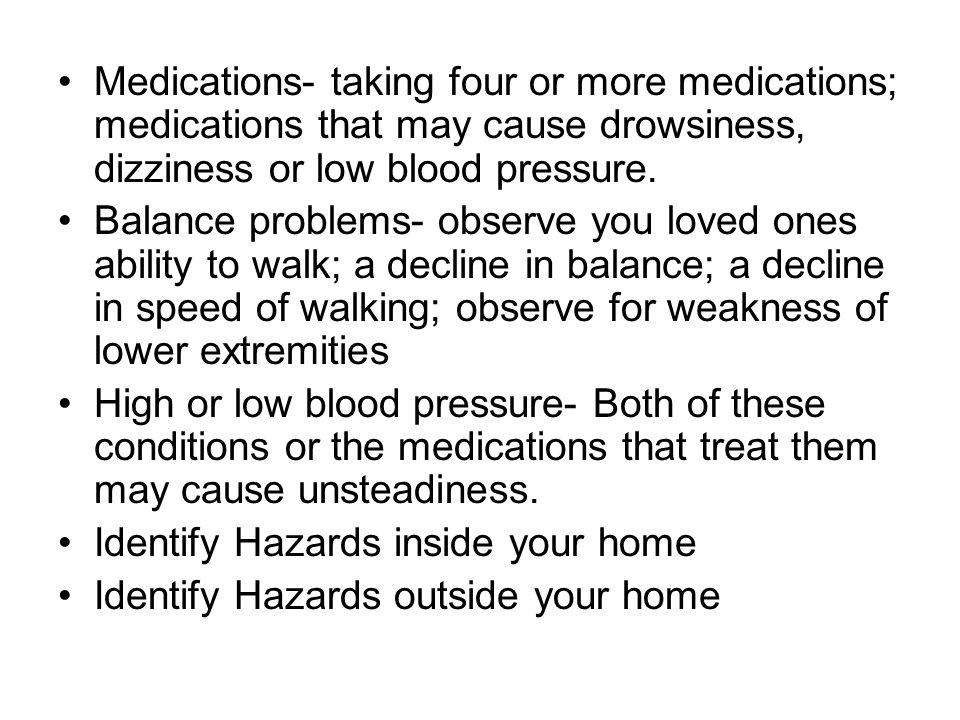 Medications- taking four or more medications; medications that may cause drowsiness, dizziness or low blood pressure.
