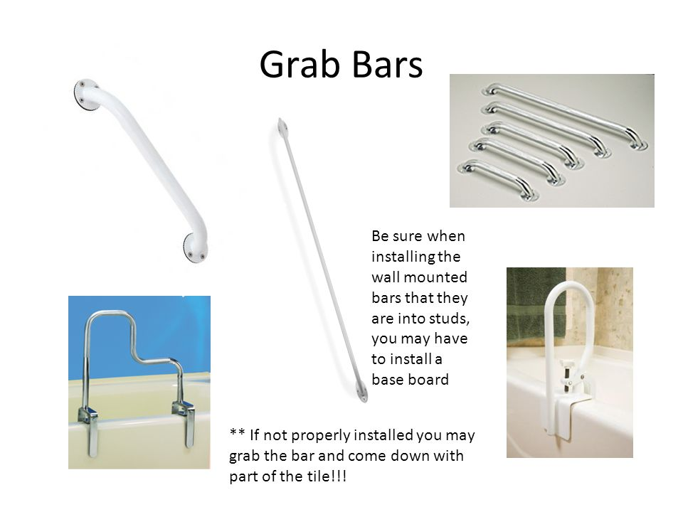 Grab Bars Be sure when installing the wall mounted bars that they are into studs, you may have to install a base board.