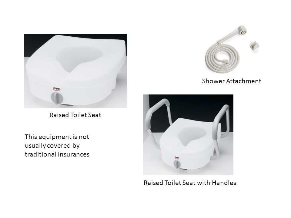 Shower Attachment Raised Toilet Seat. This equipment is not usually covered by traditional insurances.