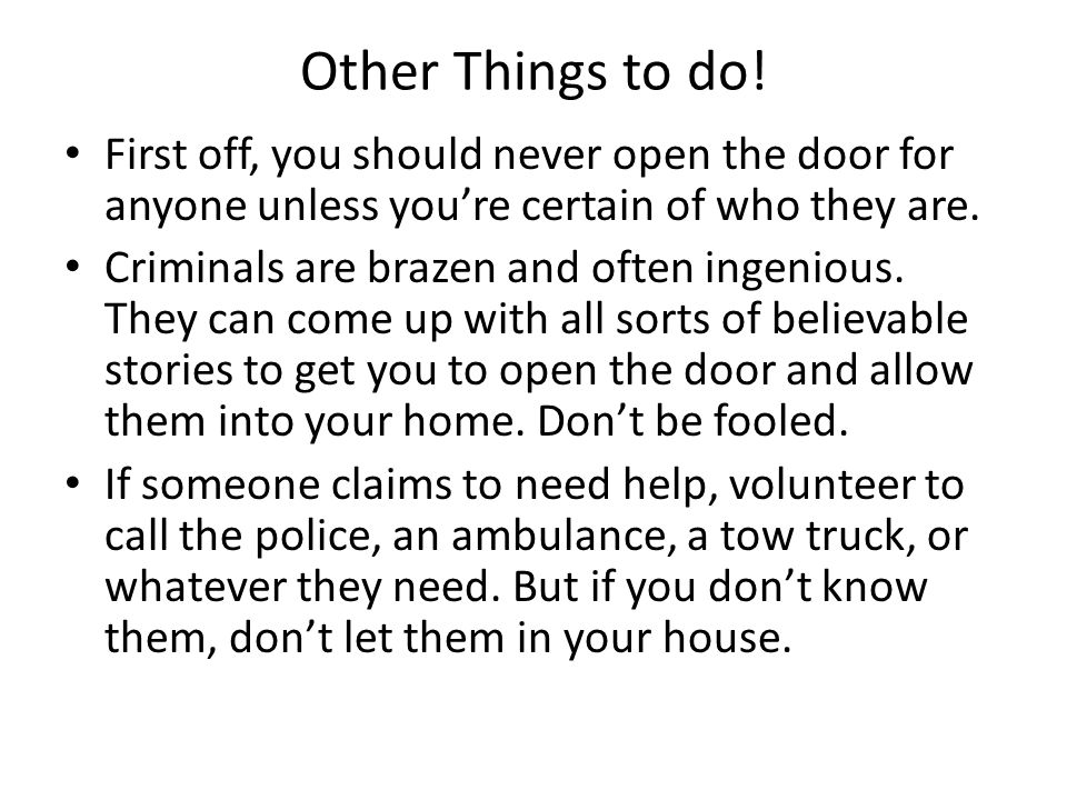 Other Things to do! First off, you should never open the door for anyone unless you're certain of who they are.