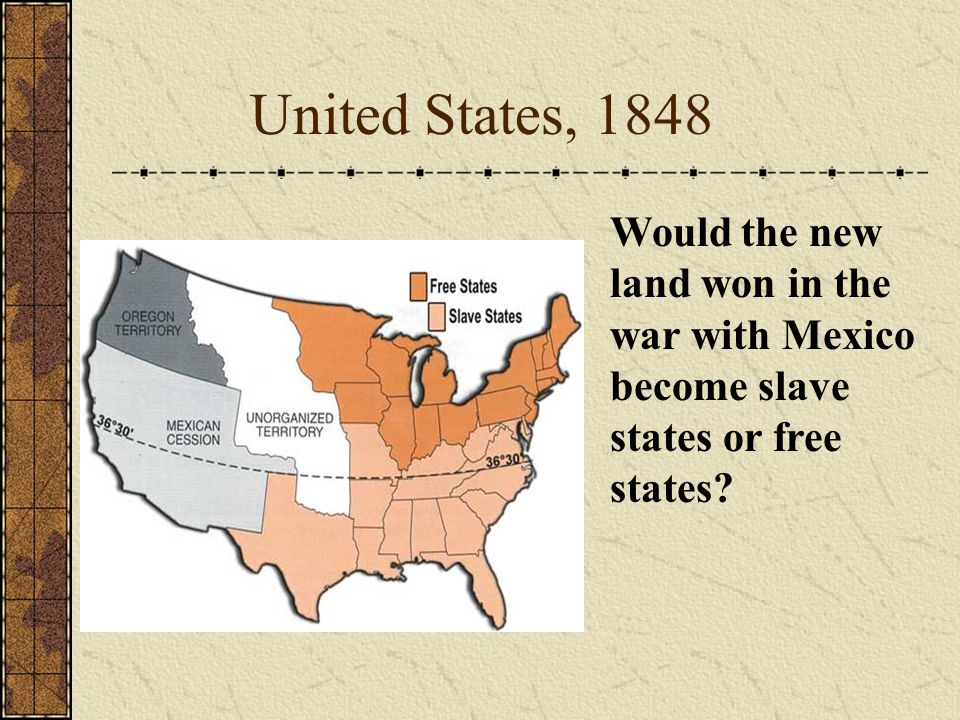 United States, 1848 Would the new land won in the war with Mexico become slave states or free states