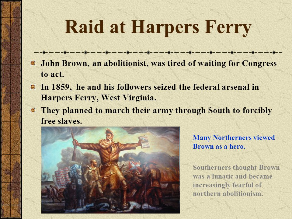 Raid at Harpers Ferry John Brown, an abolitionist, was tired of waiting for Congress to act.