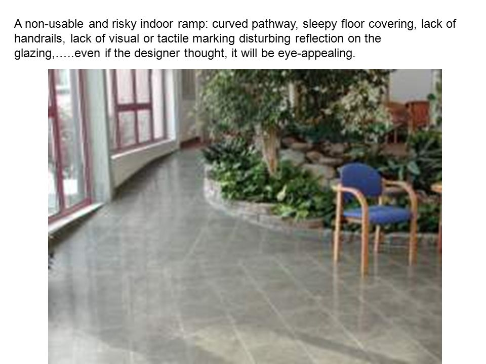 A non-usable and risky indoor ramp: curved pathway, sleepy floor covering, lack of handrails, lack of visual or tactile marking disturbing reflection on the glazing,…..even if the designer thought, it will be eye-appealing.
