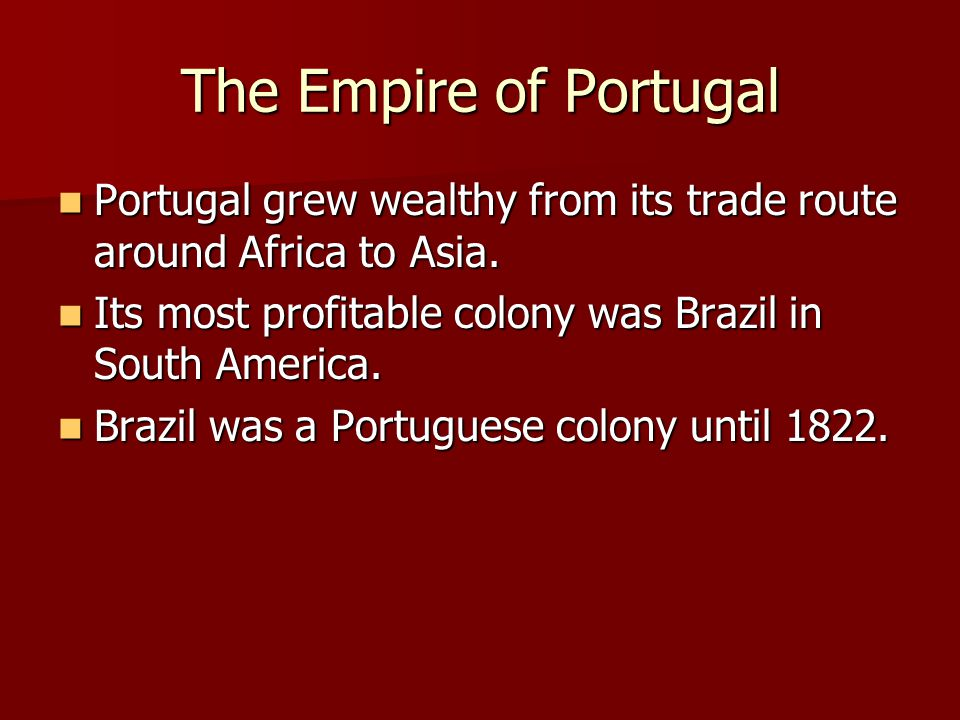 The Empire of Portugal Portugal grew wealthy from its trade route around Africa to Asia. Its most profitable colony was Brazil in South America.