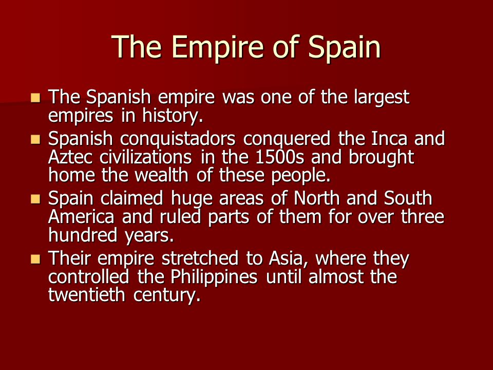 The Empire of Spain The Spanish empire was one of the largest empires in history.