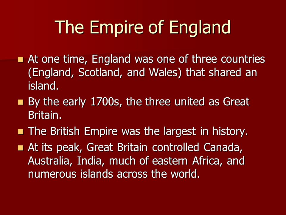 The Empire of England At one time, England was one of three countries (England, Scotland, and Wales) that shared an island.