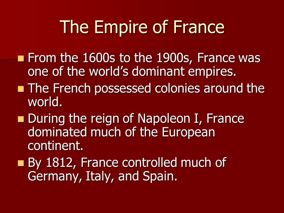 The Empire of France From the 1600s to the 1900s, France was one of the world's dominant empires. The French possessed colonies around the world.