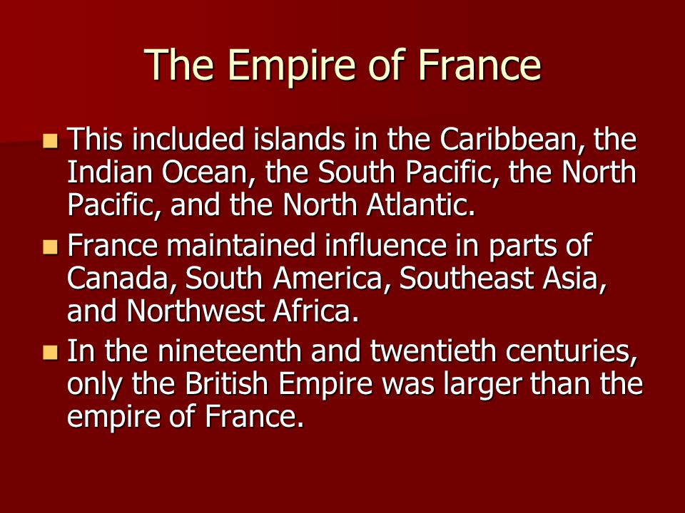 The Empire of France This included islands in the Caribbean, the Indian Ocean, the South Pacific, the North Pacific, and the North Atlantic.