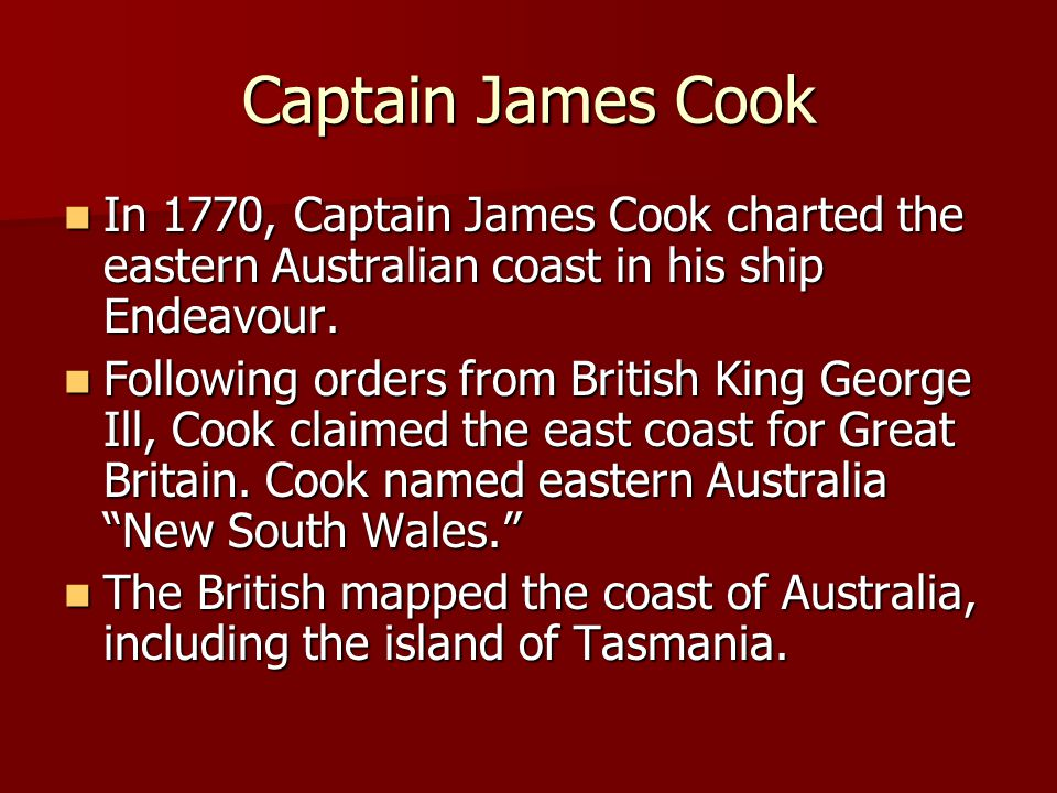 Captain James Cook In 1770, Captain James Cook charted the eastern Australian coast in his ship Endeavour.