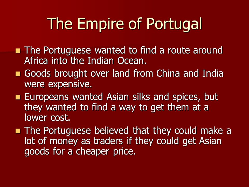 The Empire of Portugal The Portuguese wanted to find a route around Africa into the Indian Ocean.
