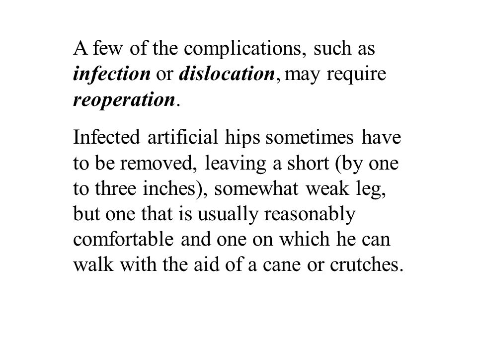 A few of the complications, such as infection or dislocation, may require reoperation.