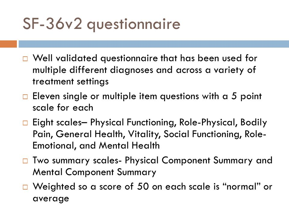 SF-36v2 questionnaire Well validated questionnaire that has been used for multiple different diagnoses and across a variety of treatment settings.